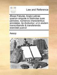 Aesopi Fabulae, Anglo-Latinae; Quarum Singulae in Distinctas Suas Periodos, Numericis Characteribus Annotatas, Ita Dividuntur; UT in Eisdem Transcribe - Aesop (ISBN: 9781170785690)