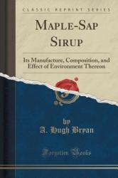 Maple-SAP Sirup: Its Manufacture, Composition, and Effect of Environment Thereon (ISBN: 9781332154616)
