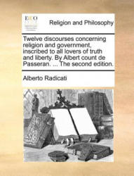 Twelve Discourses Concerning Religion and Government, Inscribed to All Lovers of Truth and Liberty. by Albert Count de Passeran. . . . the Second Editio - Alberto Radicati (ISBN: 9781171362814)