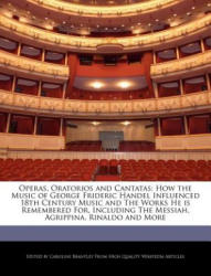 Operas, Oratorios and Cantatas: How the Music of George Frideric Handel Influenced 18th Century Music and the Works He Is Remembered For, Including th - Caroline Brantley (ISBN: 9781241592066)