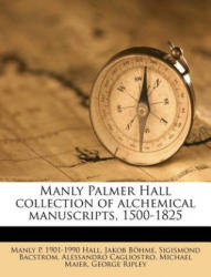 Manly Palmer Hall collection of alchemical manuscripts, 1500-1825 - Manly P. 1901-1990 Hall, Jakob Böhme, Sigismond Bacstrom, Alessandro Cagliostro, Michael Maier, George Ripley (ISBN: 9781179080291)