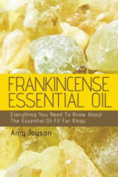 Frankincense Essential Oil: Everything You Need to Know about the Essential Oil Fit for Kings - Amy Joyson (ISBN: 9781514870013)