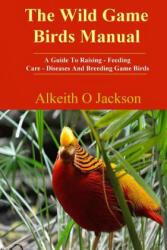 Wild Game Birds Manual - Alkeith O Jackson (ISBN: 9781502337641)