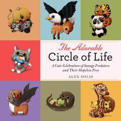 The Adorable Circle of Life: Cutesy Creatures Doing What They Do Best - Alex Solis (ISBN: 9781510715752)