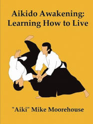 "Aikido Awakening - ""Aiki"" Mike Moorehouse (ISBN: 9780557701124)"