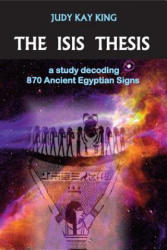 Isis Thesis - A Study Decoding 870 Ancient Egyptian Signs (ISBN: 9780976281405)