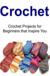 Crochet: Crochet Projects for Beginners That Inspire You: Crochet, Crochet for Beginners, How to Crochet, Crochet Patterns, Crochet Projects - Amy Grivan, Amy Habbard, Mary Charles (ISBN: 9781517410537)