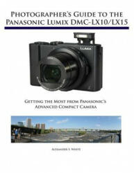 Photographer's Guide to the Panasonic Lumix DMC-Lx10/Lx15 - Getting the Most from Panasonic's Advanced Compact Camera (ISBN: 9781937986629)