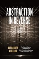 Abstraction in Reverse: The Reconfigured Spectator in Mid-Twentieth Century Latin American Art - Alexander Alberro (ISBN: 9780226393957)