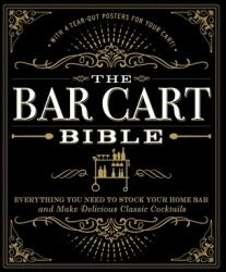 Bar Cart Bible - Everything You Need to Stock Your Home Bar and Make Delicious Classic Cocktails (ISBN: 9781507201169)