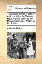The distrest mother. A tragedy. As it is acted at the Theatre-Royal in Drury-Lane. By His Majesty's Servants. Written by Mr. Philips. - Ambrose Philips (ISBN: 9781170668573)