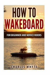 How to Wakeboard: For Beginner and Novice Riders - Charles Whyte (ISBN: 9781519194084)