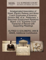 Amalgamated Association of Street, Electric Railway and Motor Coach Employees of America, Division 998, et al. , Petitioners, V. Wisconsin Employment R - Additional Contributors (ISBN: 9781270356363)