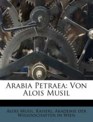 Arabia Petraea: Von Alois Musil - Alois Musil, aiserl. Akademie der Wissenschaften in Wien (ISBN: 9781179250212)