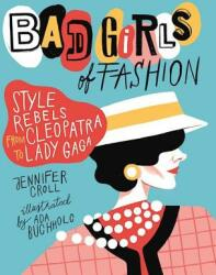 Bad Girls of Fashion: Style Rebels from Cleopatra to Lady Gaga (ISBN: 9781554517862)