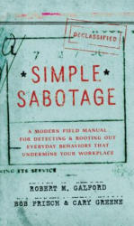 Simple Sabotage - A Modern Field Manual for Detecting and Rooting Out Everyday Behaviors That Undermine Your Workplace (ISBN: 9780062371607)