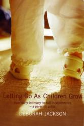 Letting Go as Children Grow - From Early Intimacy to Full Independence - a Parent's Guide (2003)