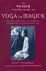 Weiser Concise Guide to Yoga for Magick - Builds Physical and Mental Strength for Your Practice (ISBN: 9781578633784)