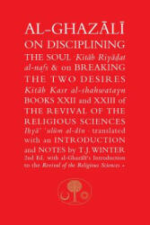 Al-Ghazali on Disciplining the Soul and on Breaking the Two Desires - Books XXII and XXIII of the Revival of the Religious Sciences (ISBN: 9781911141358)