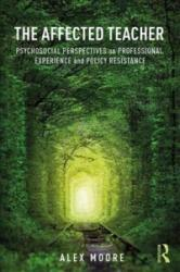 Affected Teacher - Psychosocial Perspectives on Professional Experience and Policy Resistance (ISBN: 9781138784024)
