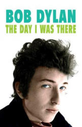 Bob Dylan - The Day I Was There - Over 300 fans, friends and colleagues tell their stories of seeing, knowing and working with Bob Dylan (ISBN: 9781999592707)