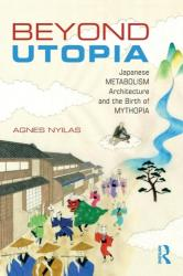 Beyond Utopia - Japanese Metabolism Architecture and the Birth of Mythopia (ISBN: 9781138056039)