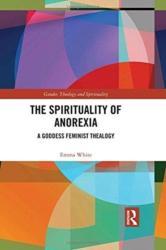 Spirituality of Anorexia - A Goddess Feminist Thealogy (ISBN: 9781138478060)