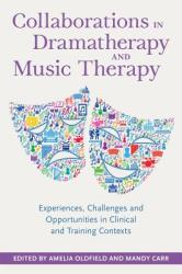 Collaborations Within and Between Dramatherapy and Music Therapy - Experiences, Challenges and Opportunities in Clinical and Training Contexts (ISBN: 9781785921353)