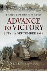 Advance to Victory - July to September 1918 (ISBN: 9781526723406)