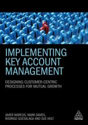 Implementing Key Account Management - Designing Customer-Centric Processes for Mutual Growth (ISBN: 9780749482756)