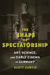 Shape of Spectatorship - Art Science and Early Cinema in Germany (ISBN: 9780231134033)