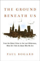 The Ground Beneath Us: From the Oldest Cities to the Last Wilderness, What Dirt Tells Us about Who We Are (ISBN: 9780316342261)