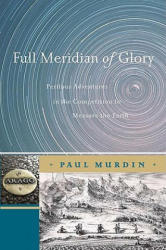 Full Meridian of Glory: Perilous Adventures in the Competition to Measure the Earth (2009)