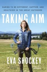 Taking Aim: Daring to Be Different, Happier, and Healthier in the Great Outdoors (ISBN: 9780451499271)