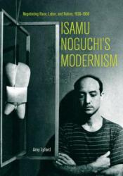 Isamu Noguchi's Modernism: Negotiating Race, Labor, and Nation, 1930-1950 (ISBN: 9780520298491)