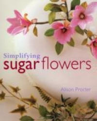 Simplifying Sugar Flowers - Alison Margaret Procter (2005)
