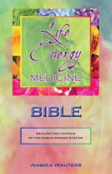 The Life Energy Medicine Bible: Healing the Chakras of the Human Energy System (ISBN: 9780989433792)
