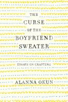 The Curse of the Boyfriend Sweater: Essays on Crafting (ISBN: 9781250095619)