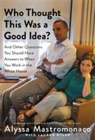 Who Thought This Was a Good Idea? : And Other Questions You Should Have Answers to When You Work in the White House (ISBN: 9781455588220)