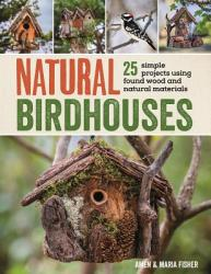 Natural Birdhouses: 25 Simple Projects Using Found Wood to Attract Birds, Bats, and Bugs Into Your Garden (ISBN: 9781632207098)