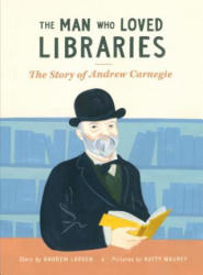 The Man Who Loved Libraries: The Story of Andrew Carnegie (ISBN: 9781771472678)