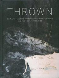 Thrown: British Columbia's Apprenctices of Bernard Leach and Their Contemporaries (ISBN: 9781908966995)