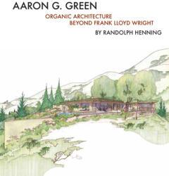 Aaron G. Green: Organic Architecture Beyond Frank Lloyd Wright (ISBN: 9781939621375)