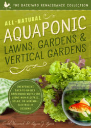 All-Natural Aquaponic Lawns, Gardens & Vertical Gardens: Inexpensive Back-To-Basics Gardening with Fish Using Non-Electric, Solar, or Minimal-Electri (ISBN: 9781942934097)