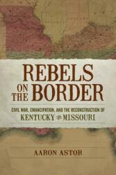 Rebels on the Border: Civil War, Emancipation, and the Reconstruction of Kentucky and Missouri (ISBN: 9780807166512)