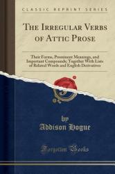 The Irregular Verbs of Attic Prose: Their Forms, Prominent Meanings, and Important Compounds; Together with Lists of Related Words and English Derivat (ISBN: 9781333908201)