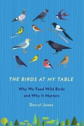 The Birds at My Table: Why We Feed Wild Birds and Why It Matters (ISBN: 9781501710780)