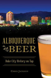 Albuquerque Beer: Duke City History on Tap (ISBN: 9781625858498)