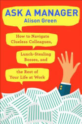 Ask a Manager: How to Navigate Clueless Colleagues, Lunch-Stealing Bosses, and the Rest of Your Life at Work (ISBN: 9780399181818)