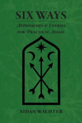 Six Ways: Approaches & Entries for Practical Magic (ISBN: 9780999356609)